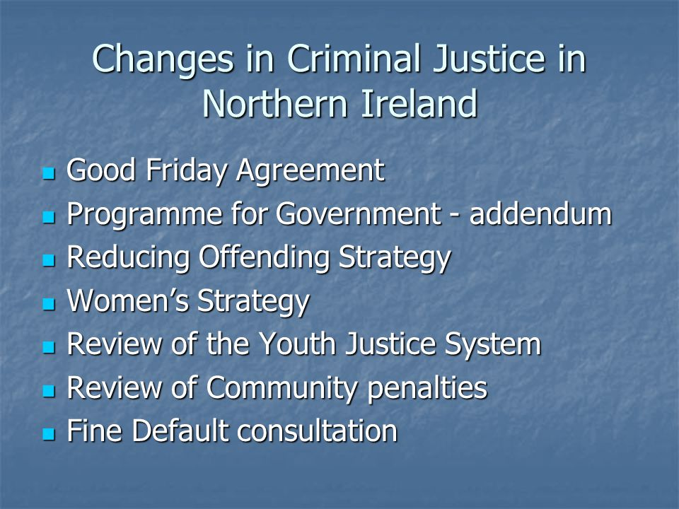 Changes in Criminal Justice in Northern Ireland Good Friday Agreement Good Friday Agreement Programme for Government - addendum Programme for Government - addendum Reducing Offending Strategy Reducing Offending Strategy Womens Strategy Womens Strategy Review of the Youth Justice System Review of the Youth Justice System Review of Community penalties Review of Community penalties Fine Default consultation Fine Default consultation