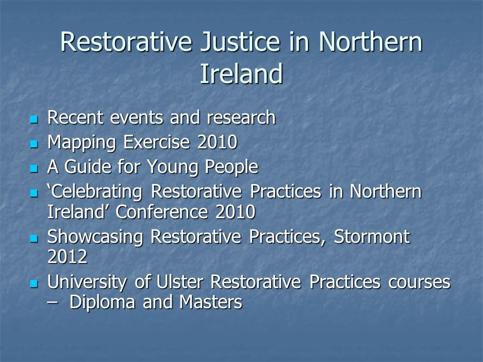 Restorative Justice in Northern Ireland Recent events and research Recent events and research Mapping Exercise 2010 Mapping Exercise 2010 A Guide for Young People A Guide for Young People Celebrating Restorative Practices in Northern Ireland Conference 2010 Celebrating Restorative Practices in Northern Ireland Conference 2010 Showcasing Restorative Practices, Stormont 2012 Showcasing Restorative Practices, Stormont 2012 University of Ulster Restorative Practices courses – Diploma and Masters University of Ulster Restorative Practices courses – Diploma and Masters