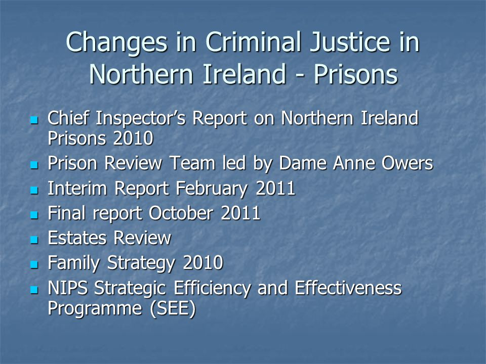 Changes in Criminal Justice in Northern Ireland - Prisons Chief Inspectors Report on Northern Ireland Prisons 2010 Chief Inspectors Report on Northern Ireland Prisons 2010 Prison Review Team led by Dame Anne Owers Prison Review Team led by Dame Anne Owers Interim Report February 2011 Interim Report February 2011 Final report October 2011 Final report October 2011 Estates Review Estates Review Family Strategy 2010 Family Strategy 2010 NIPS Strategic Efficiency and Effectiveness Programme (SEE) NIPS Strategic Efficiency and Effectiveness Programme (SEE)