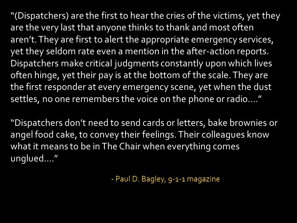 (Dispatchers) are the first to hear the cries of the victims, yet they are the very last that anyone thinks to thank and most often arent. They are fi