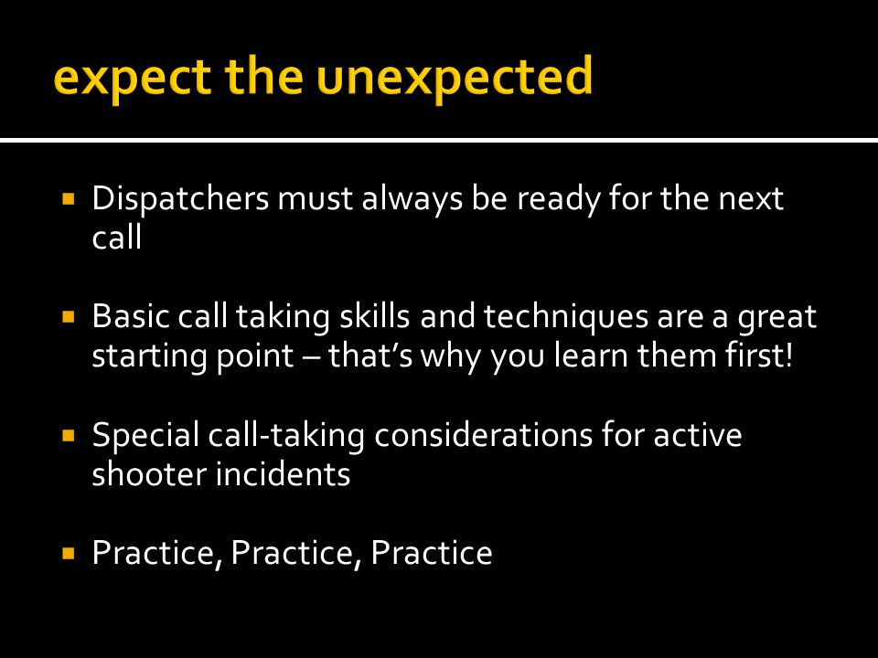 Dispatchers must always be ready for the next call Basic call taking skills and techniques are a great starting point – thats why you learn them first