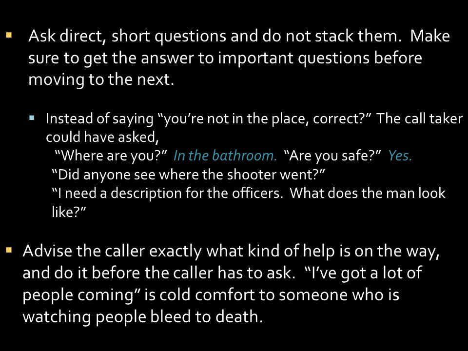 Ask direct, short questions and do not stack them. Make sure to get the answer to important questions before moving to the next. Instead of saying you
