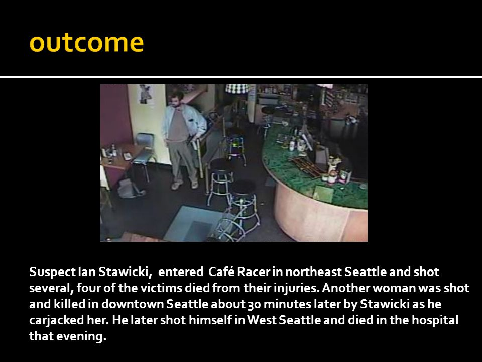 Suspect Ian Stawicki, entered Café Racer in northeast Seattle and shot several, four of the victims died from their injuries. Another woman was shot a