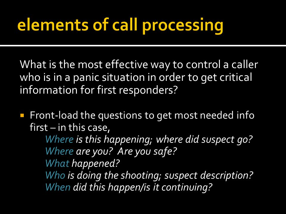 What is the most effective way to control a caller who is in a panic situation in order to get critical information for first responders? Front-load t