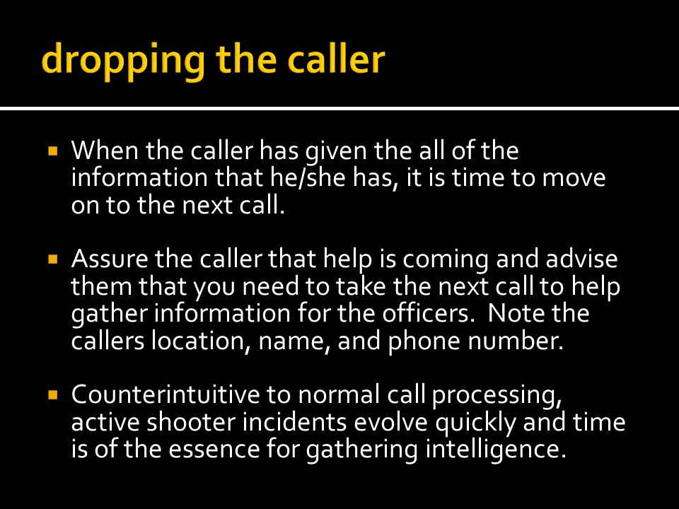When the caller has given the all of the information that he/she has, it is time to move on to the next call. Assure the caller that help is coming an