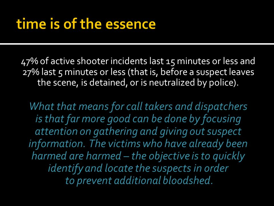 47% of active shooter incidents last 15 minutes or less and 27% last 5 minutes or less (that is, before a suspect leaves the scene, is detained, or is neutralized by police).