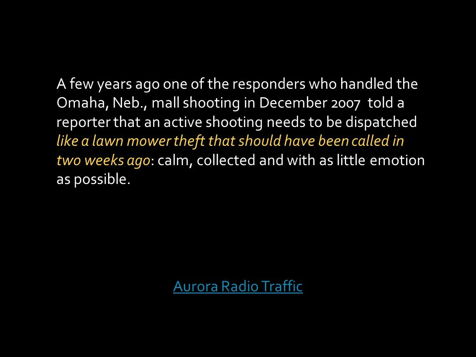 Aurora Radio Traffic A few years ago one of the responders who handled the Omaha, Neb., mall shooting in December 2007 told a reporter that an active shooting needs to be dispatched like a lawn mower theft that should have been called in two weeks ago: calm, collected and with as little emotion as possible.