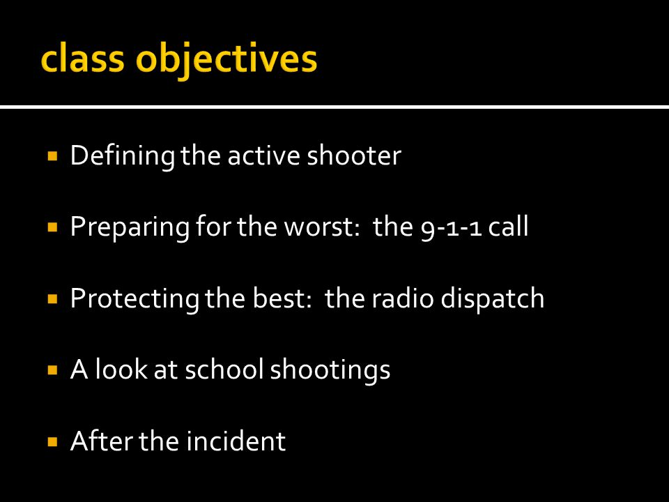 Defining the active shooter Preparing for the worst: the 9-1-1 call Protecting the best: the radio dispatch A look at school shootings After the incident