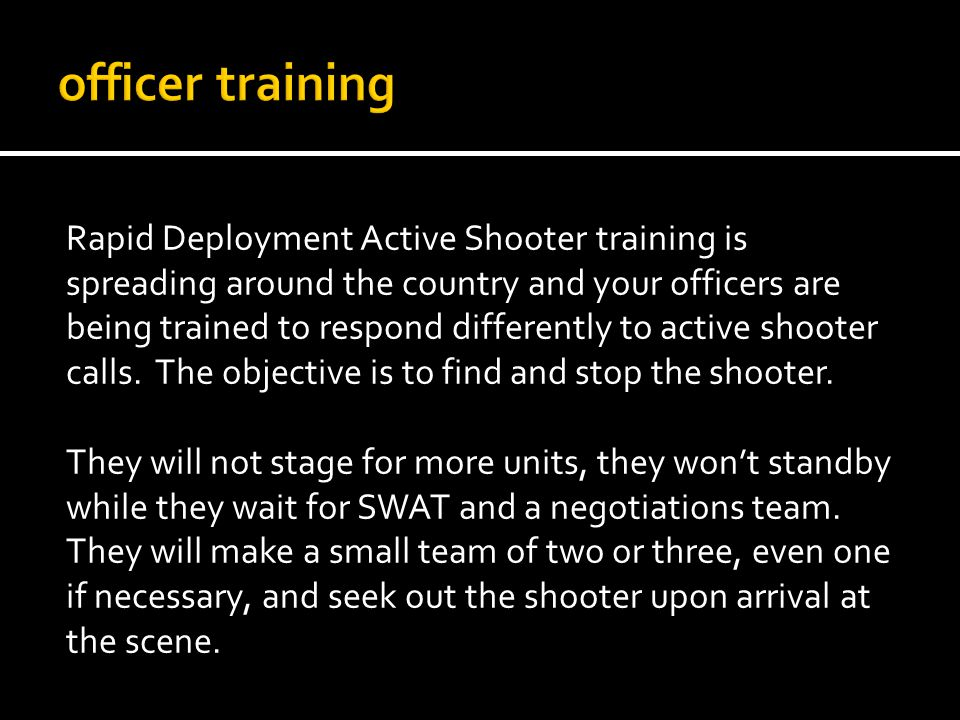 Rapid Deployment Active Shooter training is spreading around the country and your officers are being trained to respond differently to active shooter calls.