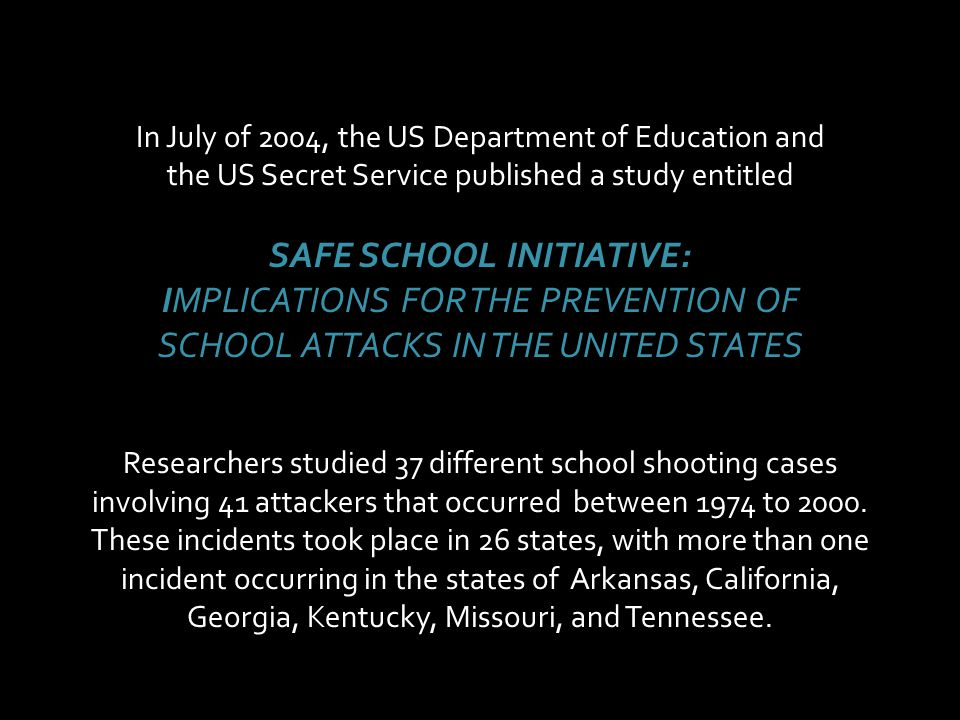 In July of 2004, the US Department of Education and the US Secret Service published a study entitled SAFE SCHOOL INITIATIVE: IMPLICATIONS FOR THE PREV
