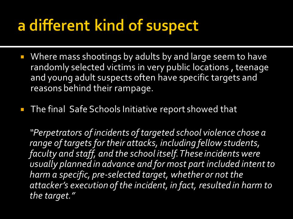 Where mass shootings by adults by and large seem to have randomly selected victims in very public locations, teenage and young adult suspects often have specific targets and reasons behind their rampage.