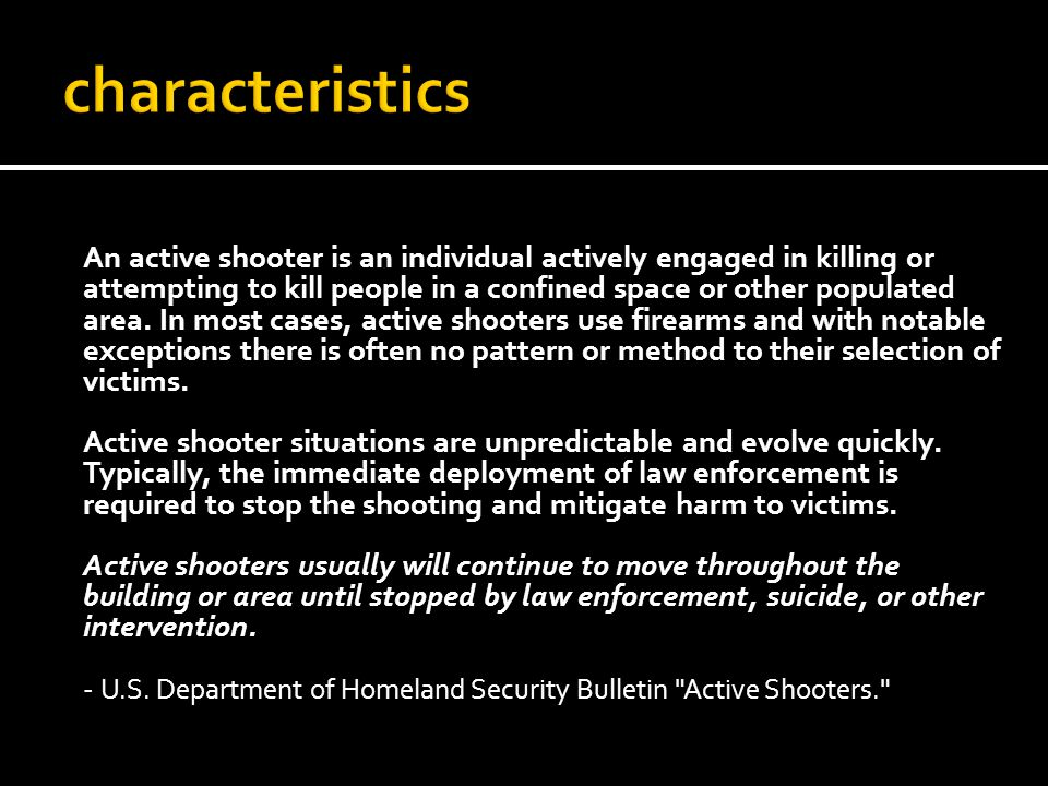 An active shooter is an individual actively engaged in killing or attempting to kill people in a confined space or other populated area. In most cases