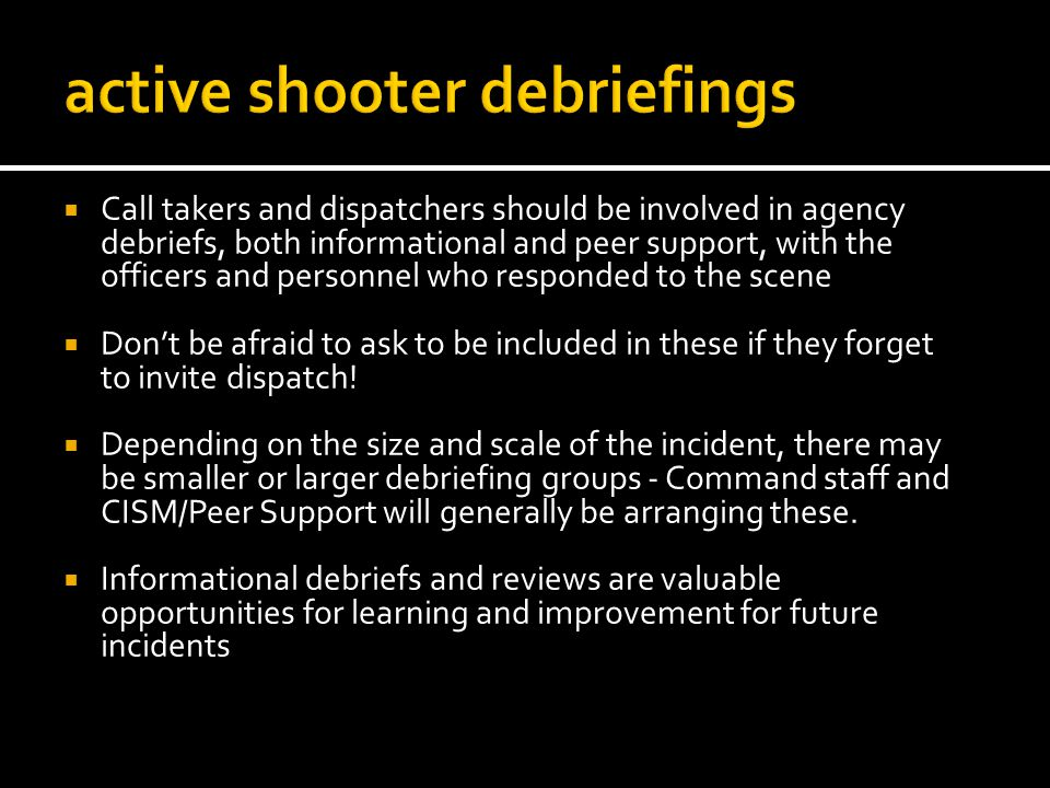 Call takers and dispatchers should be involved in agency debriefs, both informational and peer support, with the officers and personnel who responded