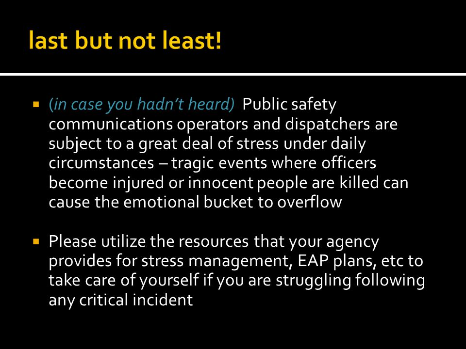 (in case you hadnt heard) Public safety communications operators and dispatchers are subject to a great deal of stress under daily circumstances – tragic events where officers become injured or innocent people are killed can cause the emotional bucket to overflow Please utilize the resources that your agency provides for stress management, EAP plans, etc to take care of yourself if you are struggling following any critical incident