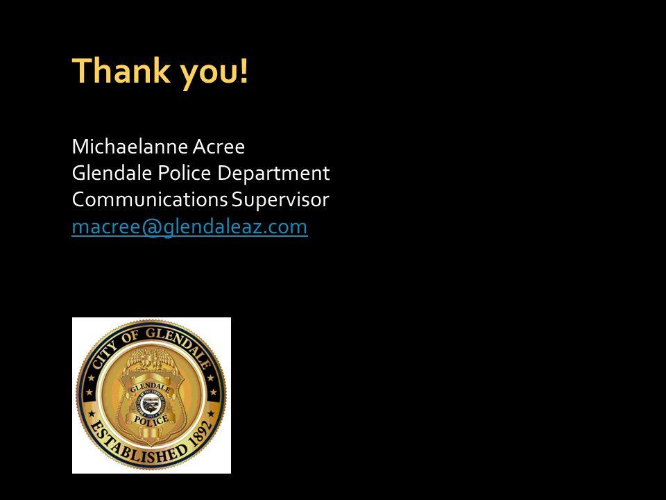 Thank you! Michaelanne Acree Glendale Police Department Communications Supervisor macree@glendaleaz.com