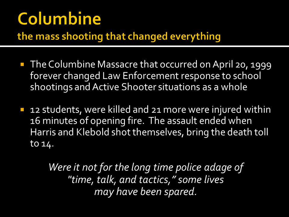 The Columbine Massacre that occurred on April 20, 1999 forever changed Law Enforcement response to school shootings and Active Shooter situations as a