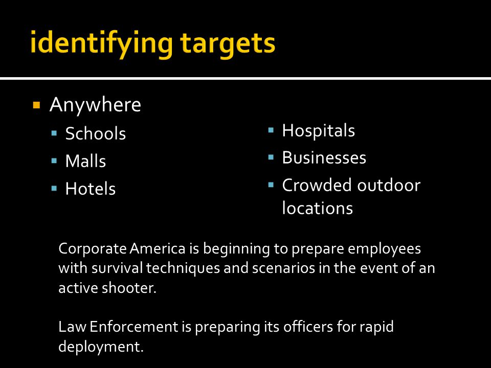 Anywhere Schools Malls Hotels Hospitals Businesses Crowded outdoor locations Corporate America is beginning to prepare employees with survival techniques and scenarios in the event of an active shooter.