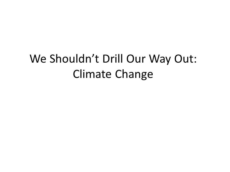 We Shouldnt Drill Our Way Out: Climate Change