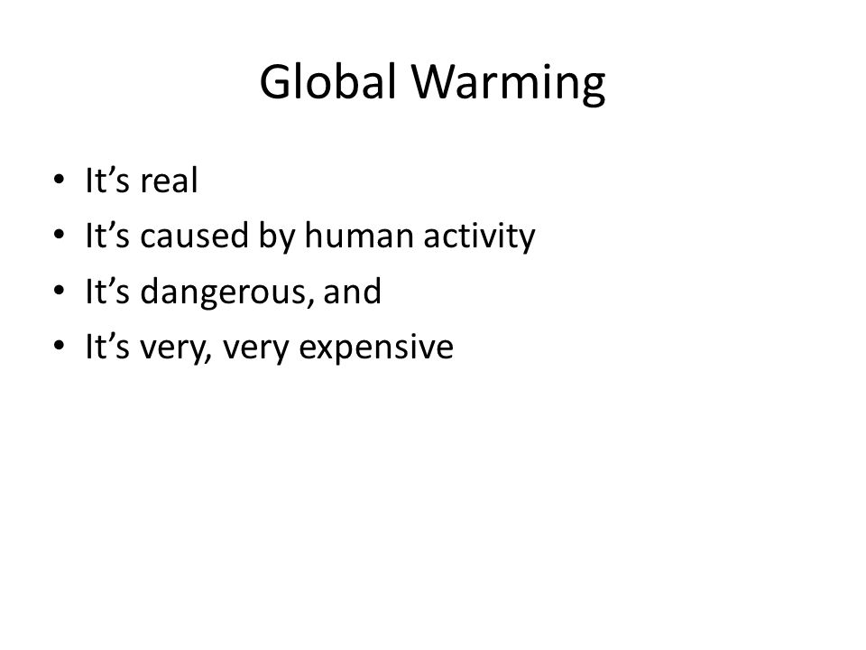 Global Warming Its real Its caused by human activity Its dangerous, and Its very, very expensive