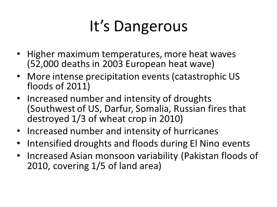 Its Dangerous Higher maximum temperatures, more heat waves (52,000 deaths in 2003 European heat wave) More intense precipitation events (catastrophic US floods of 2011) Increased number and intensity of droughts (Southwest of US, Darfur, Somalia, Russian fires that destroyed 1/3 of wheat crop in 2010) Increased number and intensity of hurricanes Intensified droughts and floods during El Nino events Increased Asian monsoon variability (Pakistan floods of 2010, covering 1/5 of land area)
