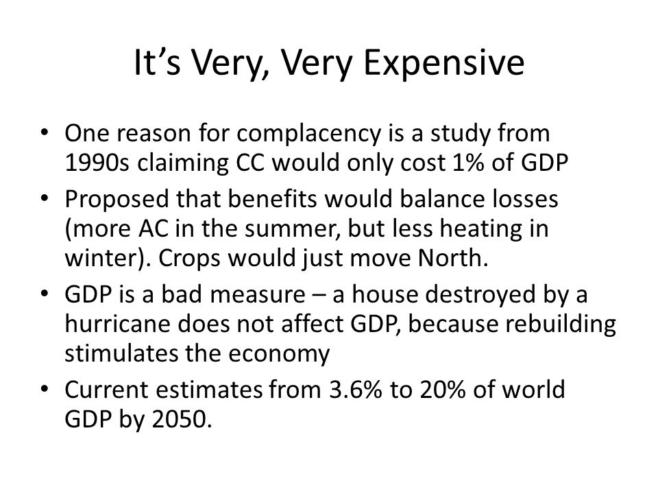 Its Very, Very Expensive One reason for complacency is a study from 1990s claiming CC would only cost 1% of GDP Proposed that benefits would balance losses (more AC in the summer, but less heating in winter).