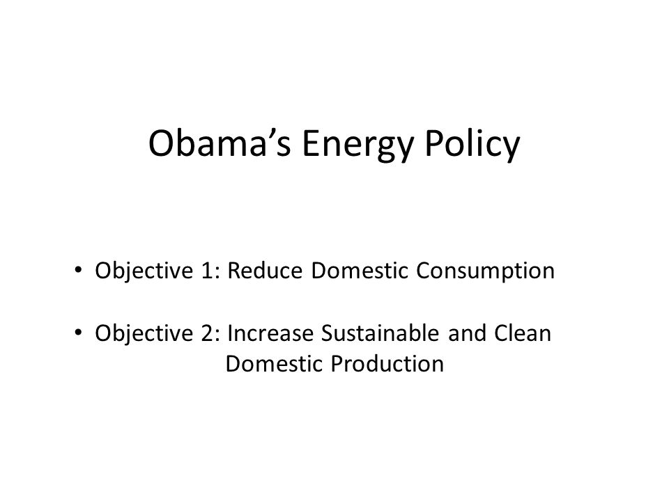 Obamas Energy Policy Objective 1: Reduce Domestic Consumption Objective 2: Increase Sustainable and Clean Domestic Production