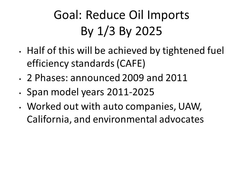 Goal: Reduce Oil Imports By 1/3 By 2025 Half of this will be achieved by tightened fuel efficiency standards (CAFE) 2 Phases: announced 2009 and 2011 Span model years 2011-2025 Worked out with auto companies, UAW, California, and environmental advocates