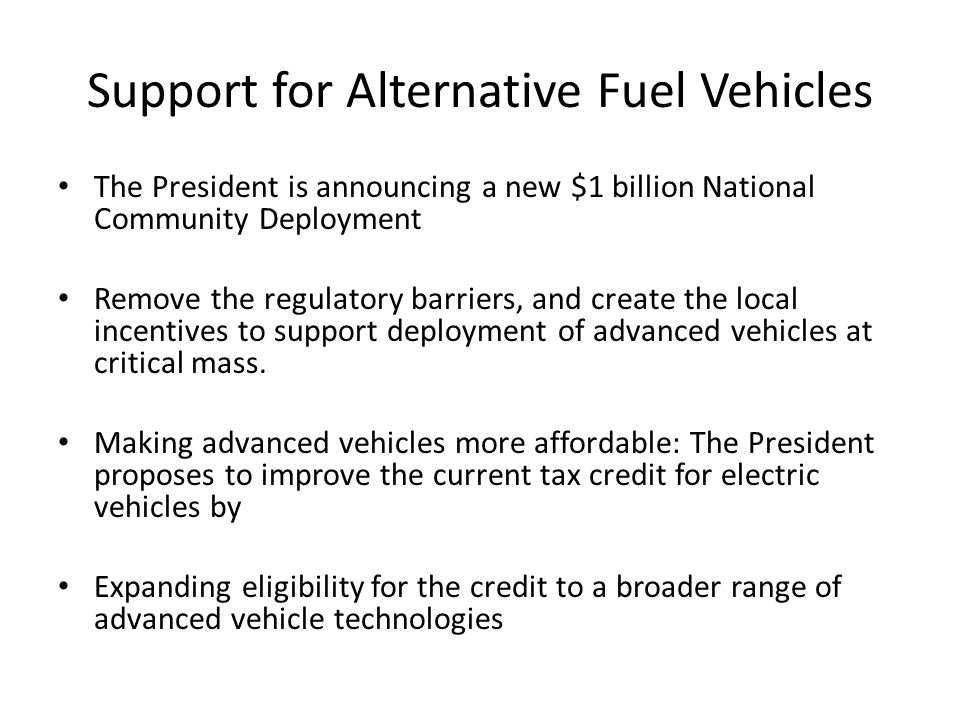 Support for Alternative Fuel Vehicles The President is announcing a new $1 billion National Community Deployment Remove the regulatory barriers, and create the local incentives to support deployment of advanced vehicles at critical mass.