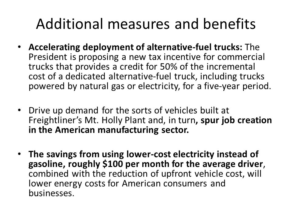 Accelerating deployment of alternative-fuel trucks: The President is proposing a new tax incentive for commercial trucks that provides a credit for 50% of the incremental cost of a dedicated alternative-fuel truck, including trucks powered by natural gas or electricity, for a five-year period.