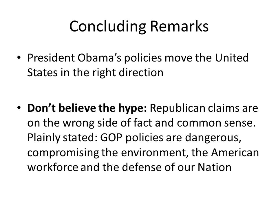 Concluding Remarks President Obamas policies move the United States in the right direction Dont believe the hype: Republican claims are on the wrong side of fact and common sense.
