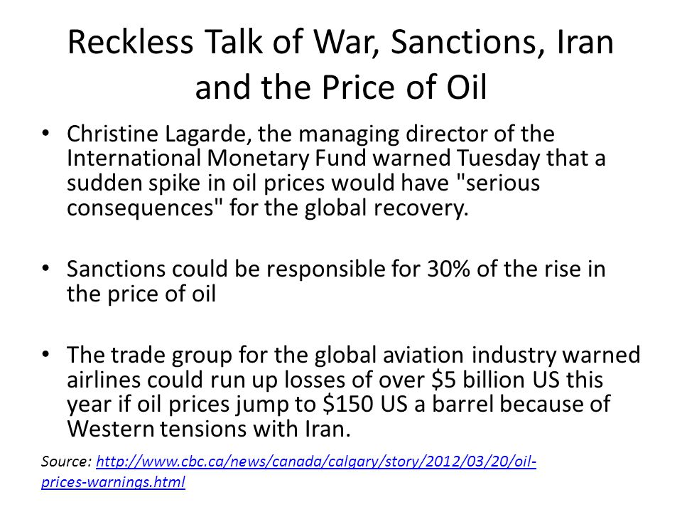 Reckless Talk of War, Sanctions, Iran and the Price of Oil Christine Lagarde, the managing director of the International Monetary Fund warned Tuesday that a sudden spike in oil prices would have serious consequences for the global recovery.