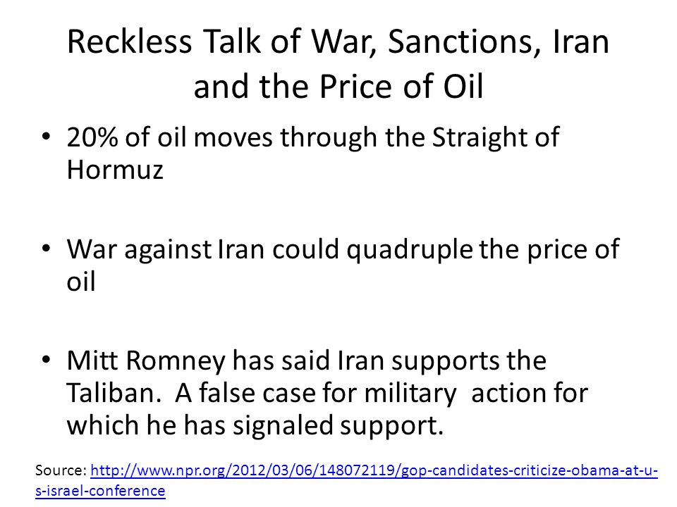 Reckless Talk of War, Sanctions, Iran and the Price of Oil 20% of oil moves through the Straight of Hormuz War against Iran could quadruple the price of oil Mitt Romney has said Iran supports the Taliban.