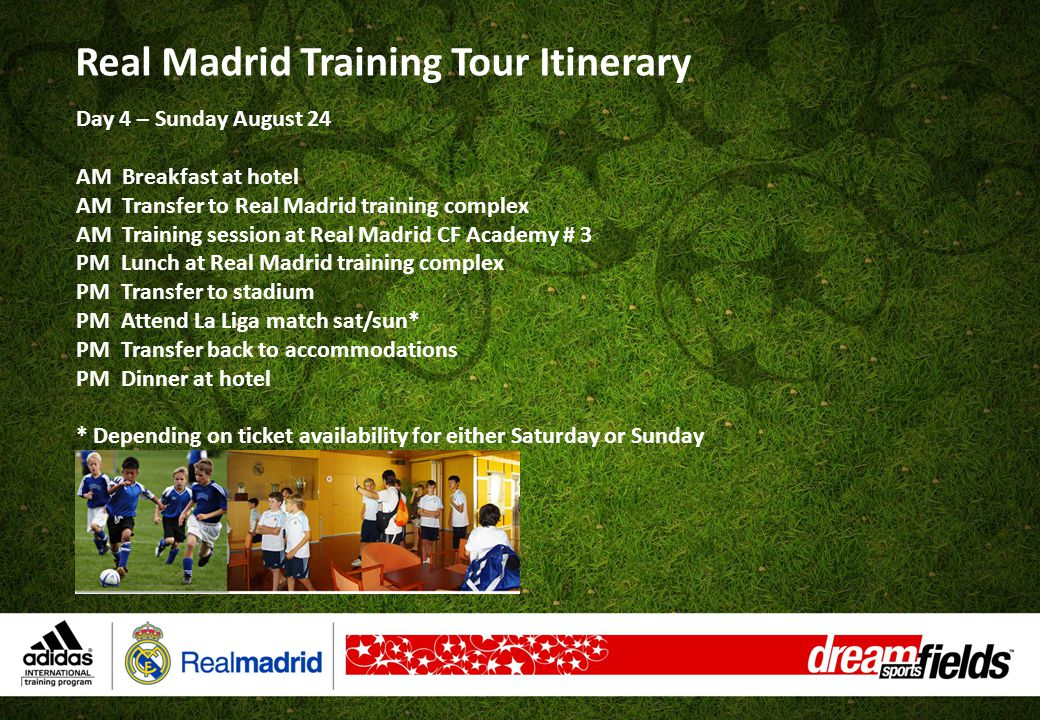 Day 5 – Monday August 25 AM Breakfast at hotel AM Transfer to Real Madrid training complex AM Training session at Real Madrid CF Academy # 4 PM Lunch at Real Madrid training complex PM Competitive match # 1 Dream Sports Fields (TEAM 1) vs.