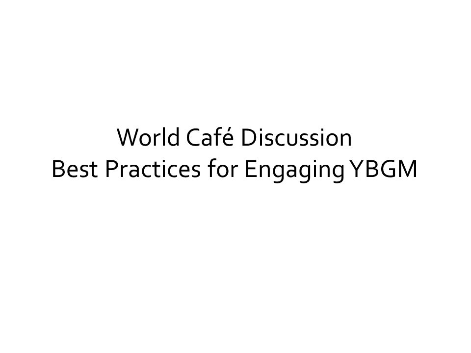 World Café Discussion Best Practices for Engaging YBGM
