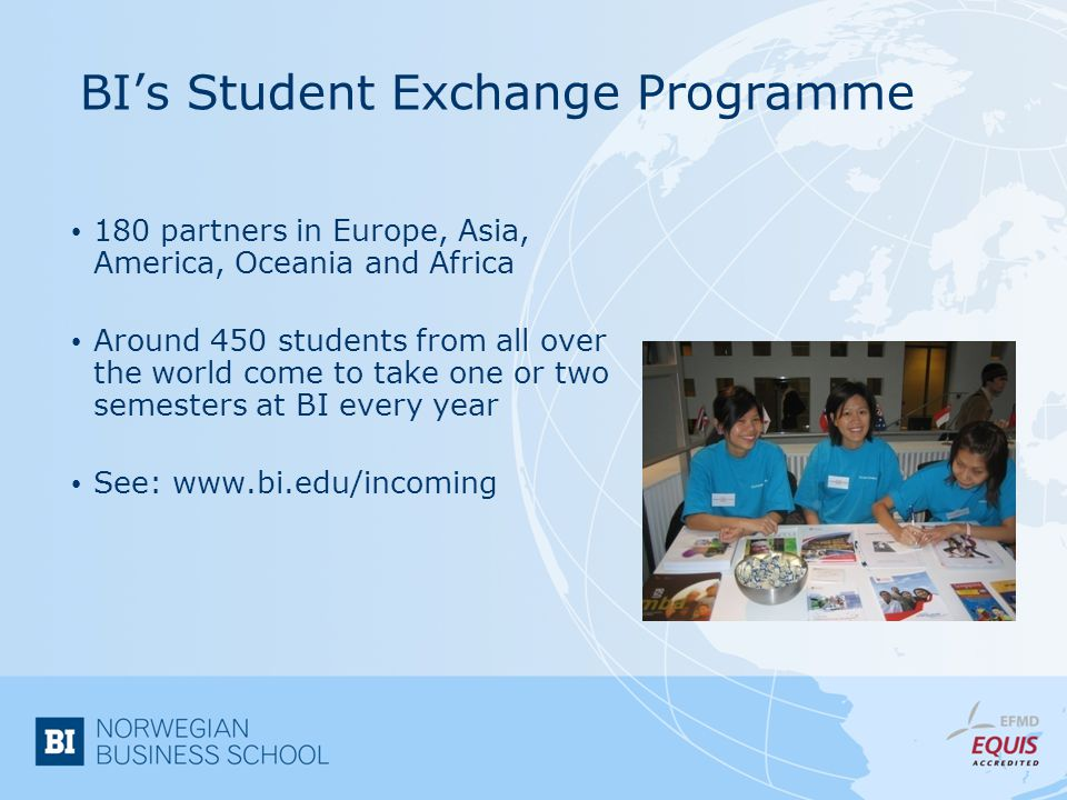 BIs Student Exchange Programme 180 partners in Europe, Asia, America, Oceania and Africa Around 450 students from all over the world come to take one or two semesters at BI every year See: www.bi.edu/incoming