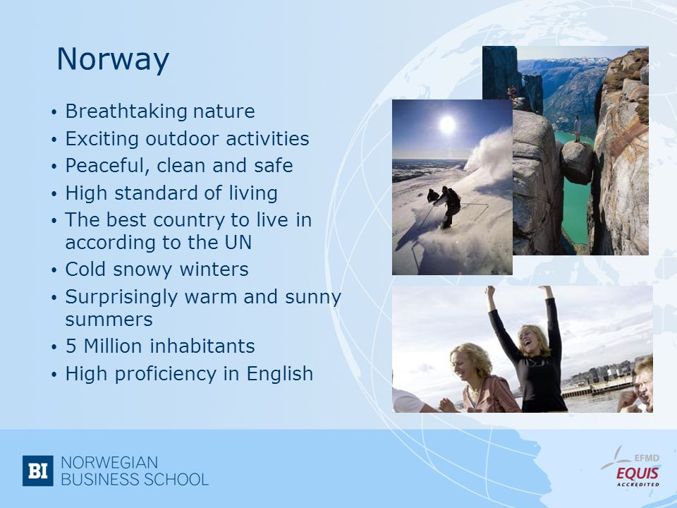 Norway Breathtaking nature Exciting outdoor activities Peaceful, clean and safe High standard of living The best country to live in according to the UN Cold snowy winters Surprisingly warm and sunny summers 5 Million inhabitants High proficiency in English