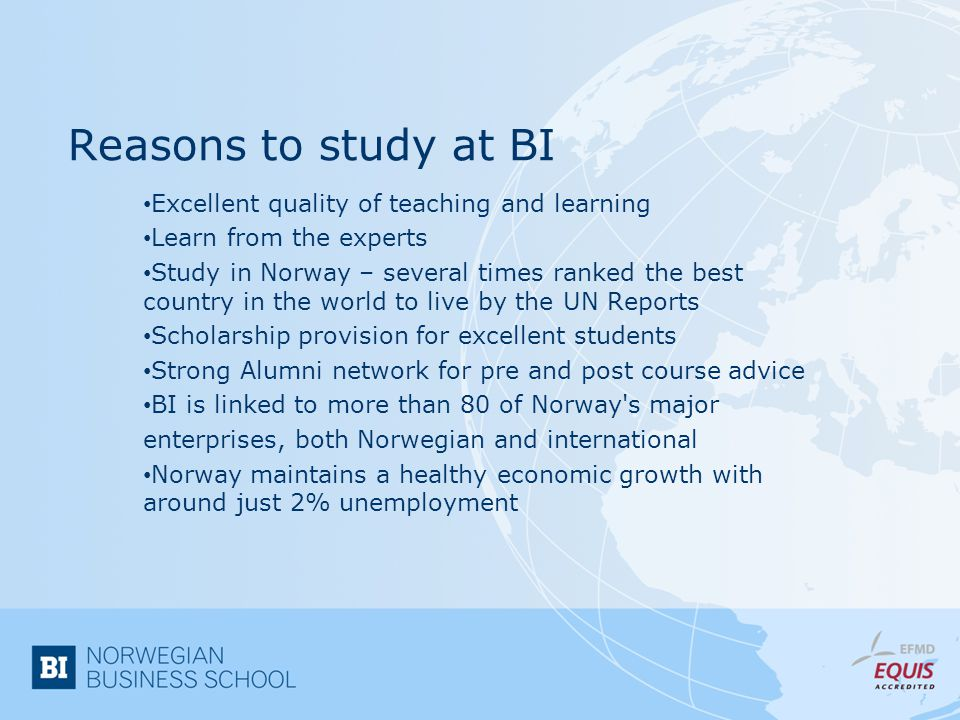 Reasons to study at BI Excellent quality of teaching and learning Learn from the experts Study in Norway – several times ranked the best country in the world to live by the UN Reports Scholarship provision for excellent students Strong Alumni network for pre and post course advice BI is linked to more than 80 of Norway s major enterprises, both Norwegian and international Norway maintains a healthy economic growth with around just 2% unemployment