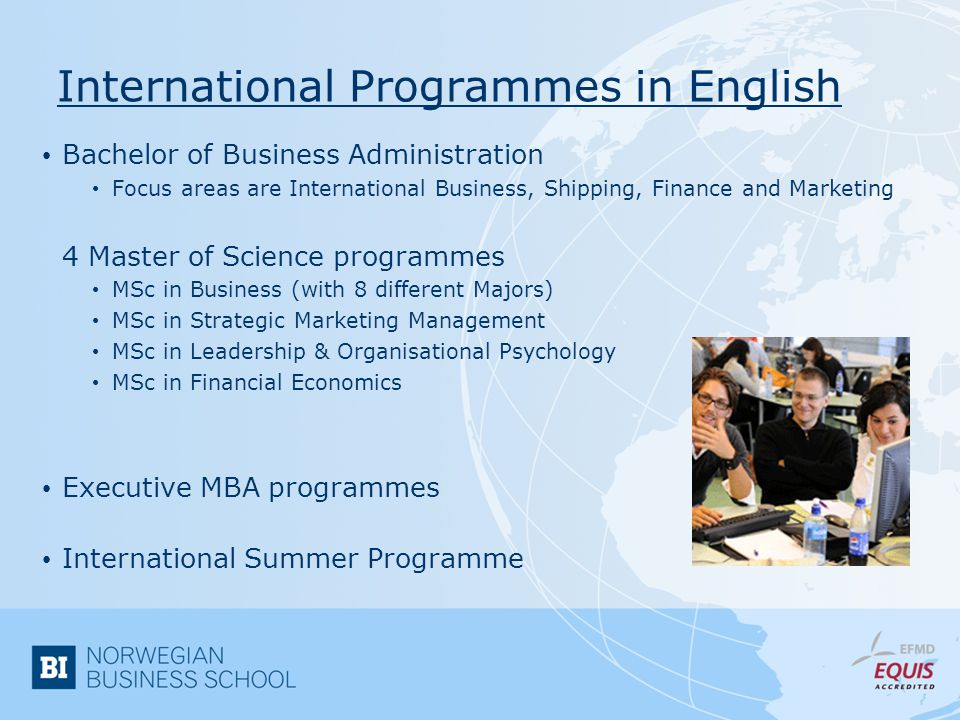 International Programmes in English Bachelor of Business Administration Focus areas are International Business, Shipping, Finance and Marketing 4 Master of Science programmes MSc in Business (with 8 different Majors) MSc in Strategic Marketing Management MSc in Leadership & Organisational Psychology MSc in Financial Economics Executive MBA programmes International Summer Programme