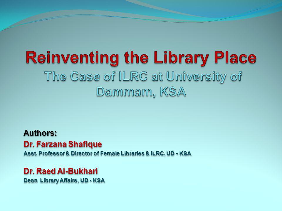 Authors: Dr. Farzana Shafique Asst. Professor & Director of Female Libraries & ILRC, UD - KSA Dr.