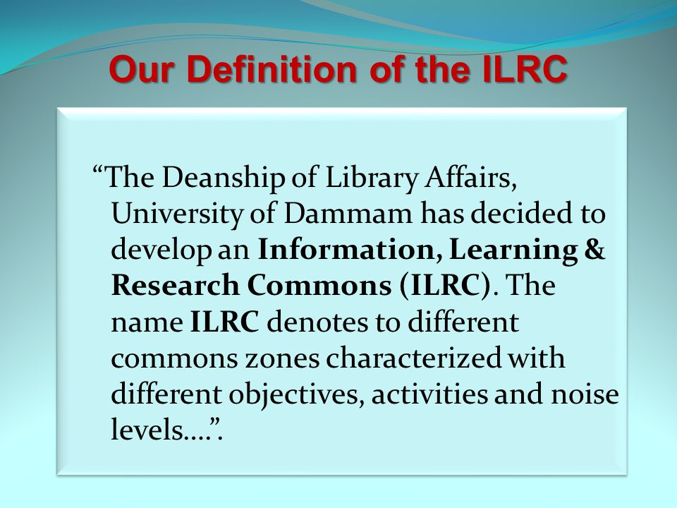 Our Definition of the ILRC The Deanship of Library Affairs, University of Dammam has decided to develop an Information, Learning & Research Commons (ILRC).