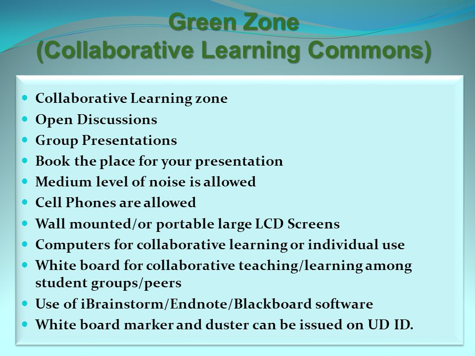 Green Zone (Collaborative Learning Commons) Collaborative Learning zone Open Discussions Group Presentations Book the place for your presentation Medium level of noise is allowed Cell Phones are allowed Wall mounted/or portable large LCD Screens Computers for collaborative learning or individual use White board for collaborative teaching/learning among student groups/peers Use of iBrainstorm/Endnote/Blackboard software White board marker and duster can be issued on UD ID.