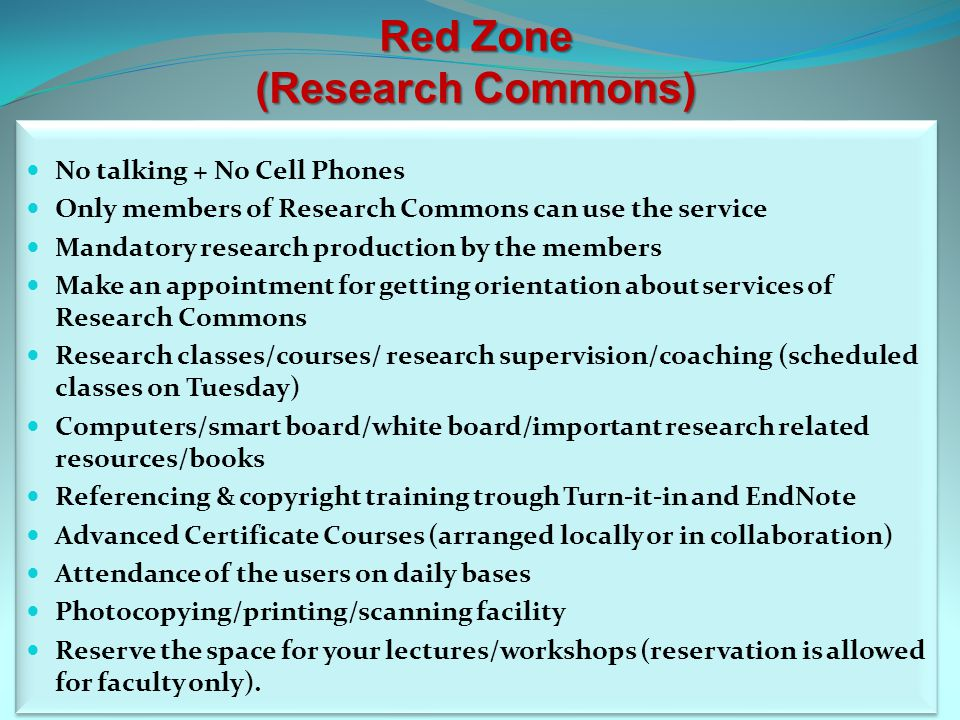 Red Zone (Research Commons) No talking + No Cell Phones Only members of Research Commons can use the service Mandatory research production by the members Make an appointment for getting orientation about services of Research Commons Research classes/courses/ research supervision/coaching (scheduled classes on Tuesday) Computers/smart board/white board/important research related resources/books Referencing & copyright training trough Turn-it-in and EndNote Advanced Certificate Courses (arranged locally or in collaboration) Attendance of the users on daily bases Photocopying/printing/scanning facility Reserve the space for your lectures/workshops (reservation is allowed for faculty only).
