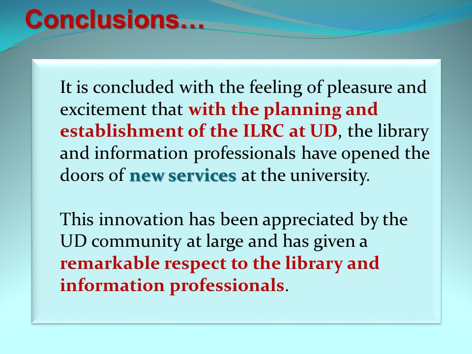 new services It is concluded with the feeling of pleasure and excitement that with the planning and establishment of the ILRC at UD, the library and information professionals have opened the doors of new services at the university.