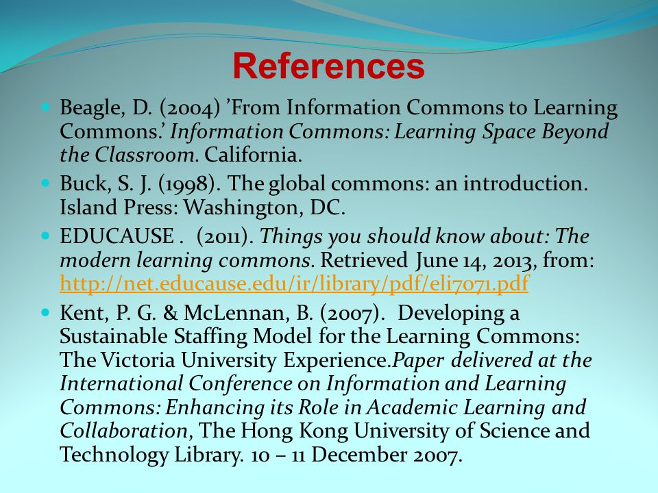 References Beagle, D. (2004) From Information Commons to Learning Commons. Information Commons: Learning Space Beyond the Classroom. California. Buck,
