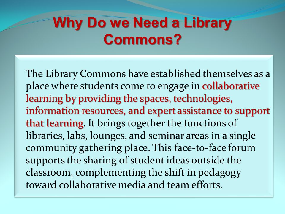Why Do we Need a Library Commons? collaborative learning by providing the spaces, technologies, information resources, and expert assistance to suppor