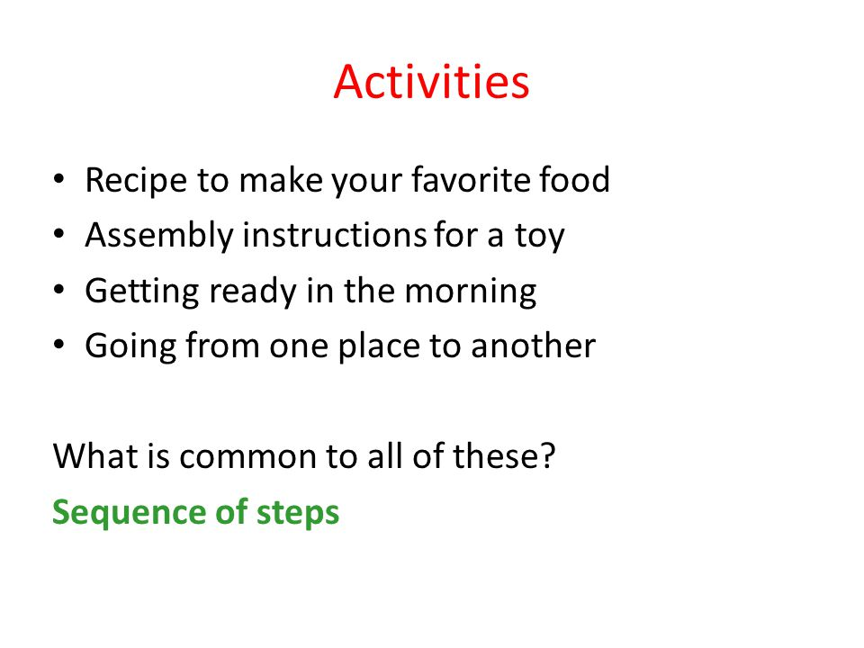 Activities Recipe to make your favorite food Assembly instructions for a toy Getting ready in the morning Going from one place to another What is common to all of these.