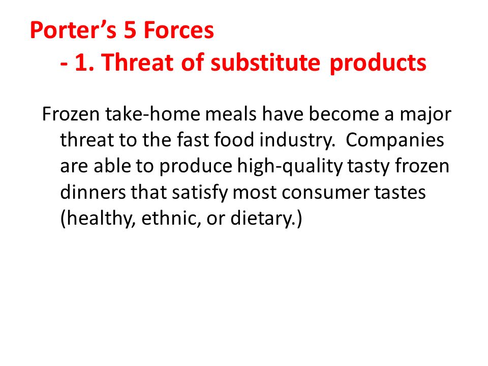 Porters 5 Forces - 1. Threat of substitute products Frozen take-home meals have become a major threat to the fast food industry. Companies are able to