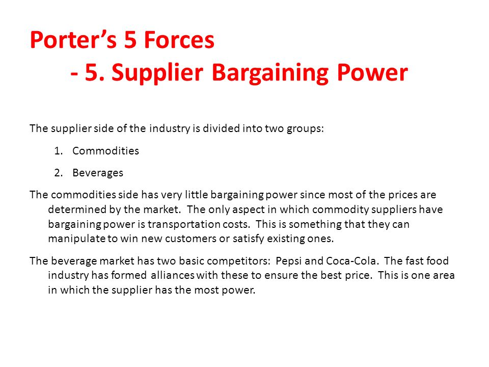 Porters 5 Forces - 5. Supplier Bargaining Power The supplier side of the industry is divided into two groups: 1.Commodities 2.Beverages The commoditie