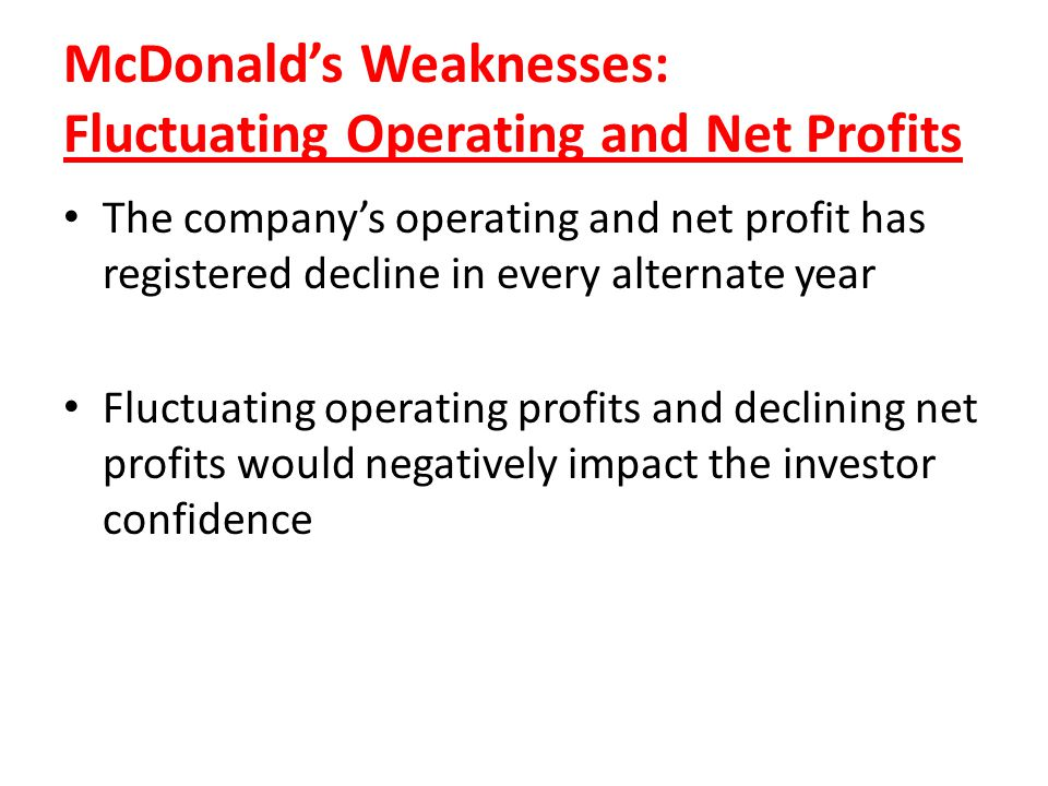 McDonalds Weaknesses: Fluctuating Operating and Net Profits The companys operating and net profit has registered decline in every alternate year Fluct