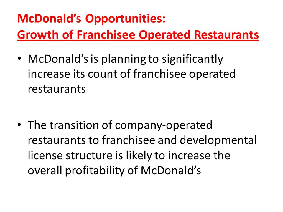 McDonalds Opportunities: Growth of Franchisee Operated Restaurants McDonalds is planning to significantly increase its count of franchisee operated re